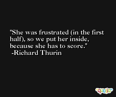 She was frustrated (in the first half), so we put her inside, because she has to score. -Richard Thurin