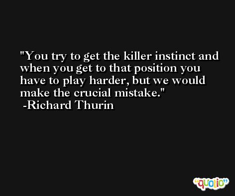 You try to get the killer instinct and when you get to that position you have to play harder, but we would make the crucial mistake. -Richard Thurin