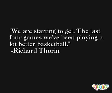 We are starting to gel. The last four games we've been playing a lot better basketball. -Richard Thurin