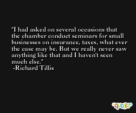 I had asked on several occasions that the chamber conduct seminars for small businesses on insurance, taxes, what ever the case may be. But we really never saw anything like that and I haven't seen much else. -Richard Tillis