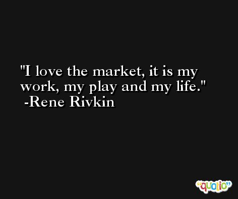 I love the market, it is my work, my play and my life. -Rene Rivkin