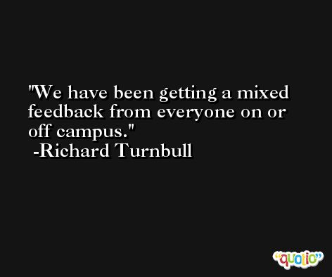 We have been getting a mixed feedback from everyone on or off campus. -Richard Turnbull