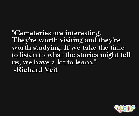 Cemeteries are interesting. They're worth visiting and they're worth studying. If we take the time to listen to what the stories might tell us, we have a lot to learn. -Richard Veit
