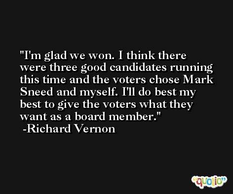 I'm glad we won. I think there were three good candidates running this time and the voters chose Mark Sneed and myself. I'll do best my best to give the voters what they want as a board member. -Richard Vernon