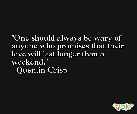 One should always be wary of anyone who promises that their love will last longer than a weekend. -Quentin Crisp