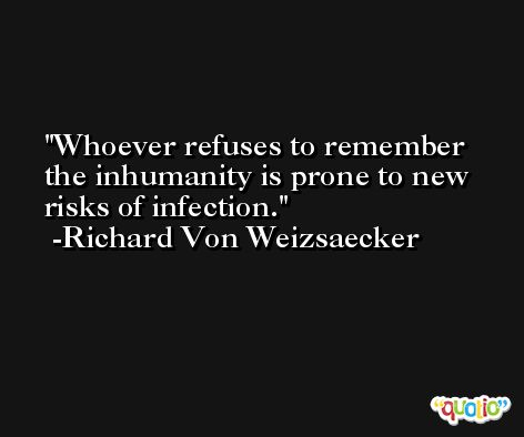 Whoever refuses to remember the inhumanity is prone to new risks of infection. -Richard Von Weizsaecker