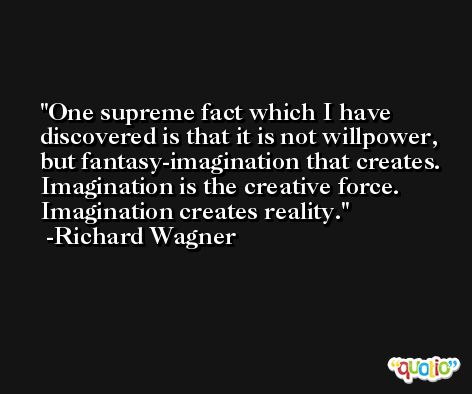 One supreme fact which I have discovered is that it is not willpower, but fantasy-imagination that creates. Imagination is the creative force. Imagination creates reality. -Richard Wagner