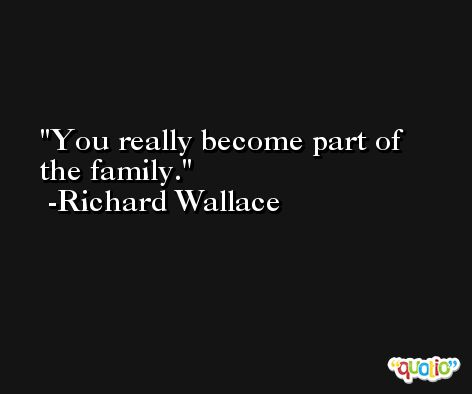 You really become part of the family. -Richard Wallace