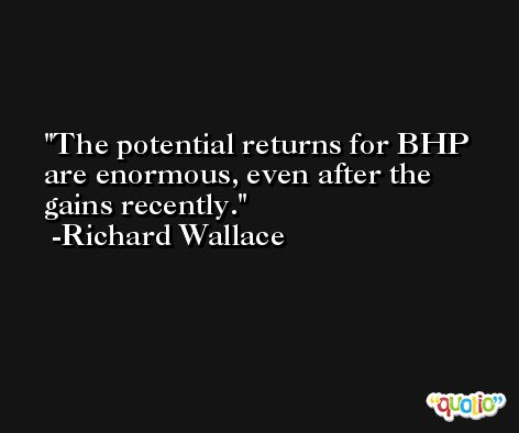 The potential returns for BHP are enormous, even after the gains recently. -Richard Wallace