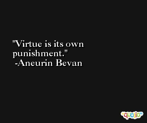 Virtue is its own punishment. -Aneurin Bevan