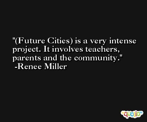 (Future Cities) is a very intense project. It involves teachers, parents and the community. -Renee Miller