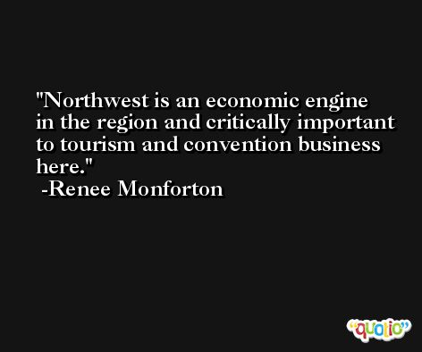 Northwest is an economic engine in the region and critically important to tourism and convention business here. -Renee Monforton