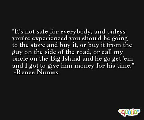 It's not safe for everybody, and unless you're experienced you should be going to the store and buy it, or buy it from the guy on the side of the road, or call my uncle on the Big Island and he go get 'em and I got to give him money for his time. -Renee Nunies