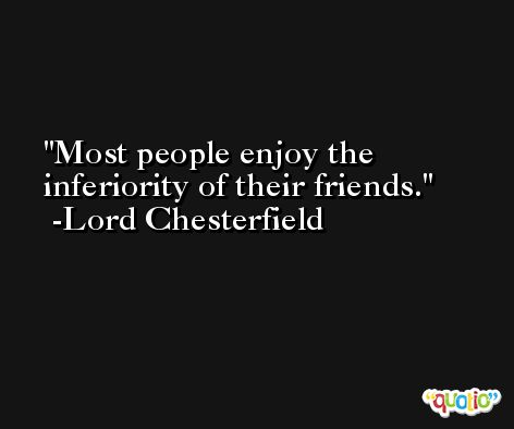 Most people enjoy the inferiority of their friends. -Lord Chesterfield