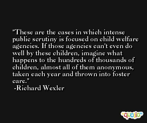 These are the cases in which intense public scrutiny is focused on child welfare agencies. If those agencies can't even do well by these children, imagine what happens to the hundreds of thousands of children, almost all of them anonymous, taken each year and thrown into foster care. -Richard Wexler