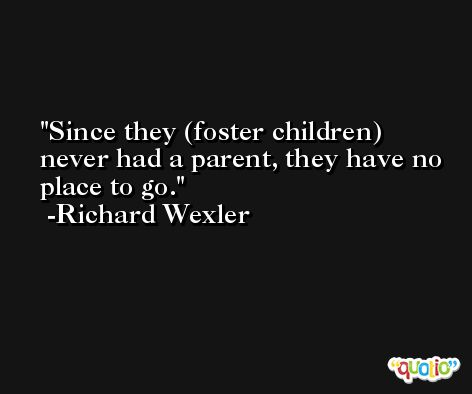 Since they (foster children) never had a parent, they have no place to go. -Richard Wexler