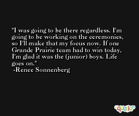 I was going to be there regardless. I'm going to be working on the ceremonies, so I'll make that my focus now. If one Grande Prairie team had to win today, I'm glad it was the (junior) boys. Life goes on. -Renee Sonnenberg