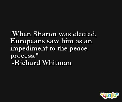 When Sharon was elected, Europeans saw him as an impediment to the peace process. -Richard Whitman