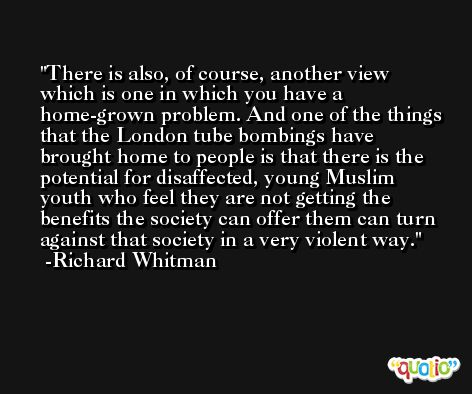 There is also, of course, another view which is one in which you have a home-grown problem. And one of the things that the London tube bombings have brought home to people is that there is the potential for disaffected, young Muslim youth who feel they are not getting the benefits the society can offer them can turn against that society in a very violent way. -Richard Whitman