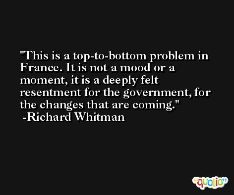 This is a top-to-bottom problem in France. It is not a mood or a moment, it is a deeply felt resentment for the government, for the changes that are coming. -Richard Whitman