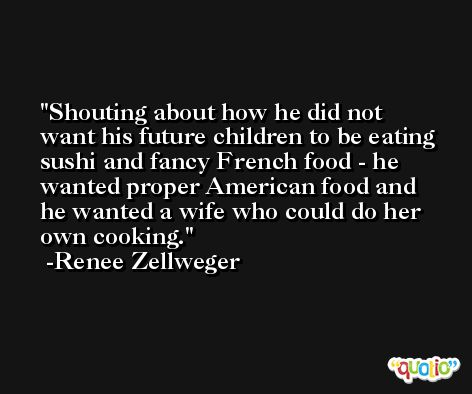 Shouting about how he did not want his future children to be eating sushi and fancy French food - he wanted proper American food and he wanted a wife who could do her own cooking. -Renee Zellweger