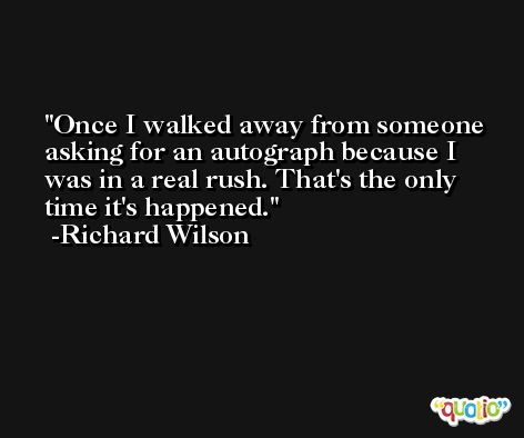 Once I walked away from someone asking for an autograph because I was in a real rush. That's the only time it's happened. -Richard Wilson