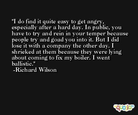 I do find it quite easy to get angry, especially after a hard day. In public, you have to try and rein in your temper because people try and goad you into it. But I did lose it with a company the other day. I shrieked at them because they were lying about coming to fix my boiler. I went ballistic. -Richard Wilson