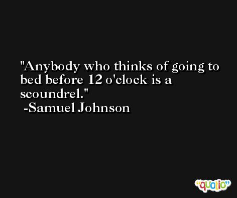 Anybody who thinks of going to bed before 12 o'clock is a scoundrel. -Samuel Johnson