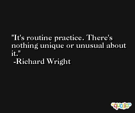 It's routine practice. There's nothing unique or unusual about it. -Richard Wright