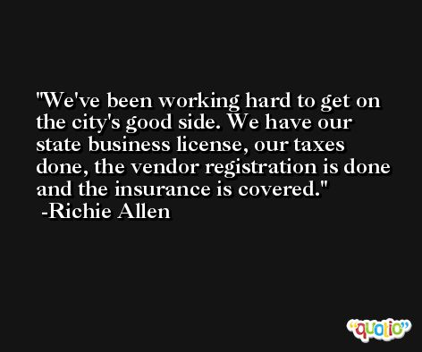 We've been working hard to get on the city's good side. We have our state business license, our taxes done, the vendor registration is done and the insurance is covered. -Richie Allen