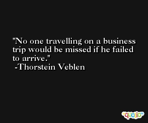 No one travelling on a business trip would be missed if he failed to arrive. -Thorstein Veblen