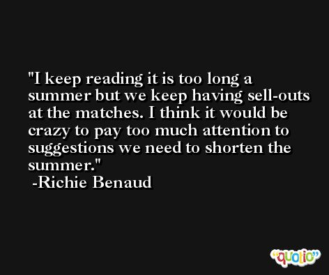 I keep reading it is too long a summer but we keep having sell-outs at the matches. I think it would be crazy to pay too much attention to suggestions we need to shorten the summer. -Richie Benaud
