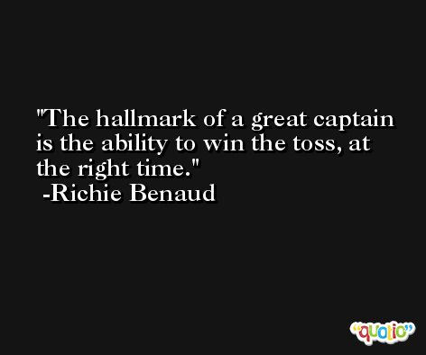 The hallmark of a great captain is the ability to win the toss, at the right time. -Richie Benaud