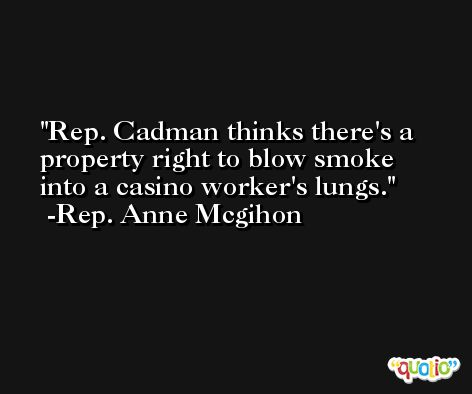 Rep. Cadman thinks there's a property right to blow smoke into a casino worker's lungs. -Rep. Anne Mcgihon