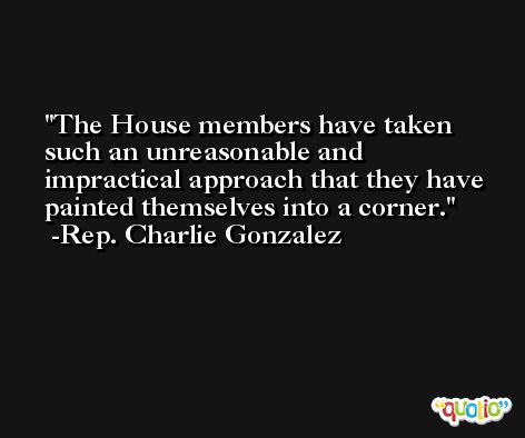 The House members have taken such an unreasonable and impractical approach that they have painted themselves into a corner. -Rep. Charlie Gonzalez