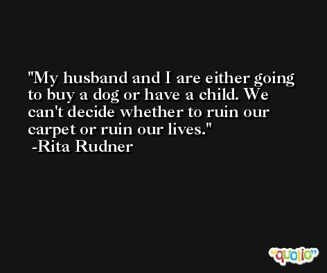 My husband and I are either going to buy a dog or have a child. We can't decide whether to ruin our carpet or ruin our lives. -Rita Rudner