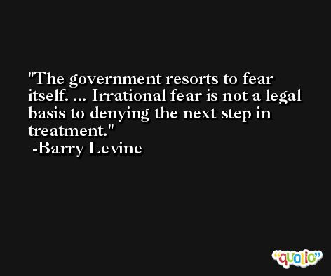 The government resorts to fear itself. ... Irrational fear is not a legal basis to denying the next step in treatment. -Barry Levine