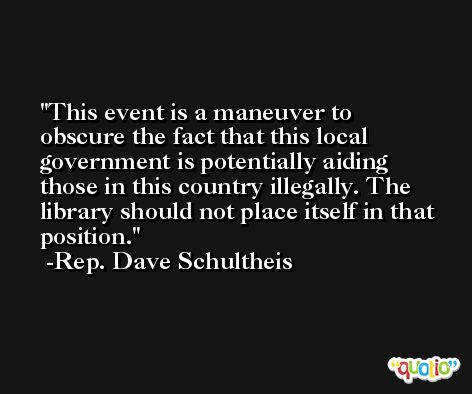 This event is a maneuver to obscure the fact that this local government is potentially aiding those in this country illegally. The library should not place itself in that position. -Rep. Dave Schultheis