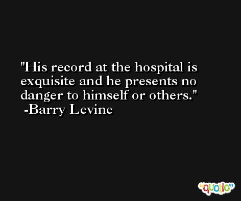 His record at the hospital is exquisite and he presents no danger to himself or others. -Barry Levine