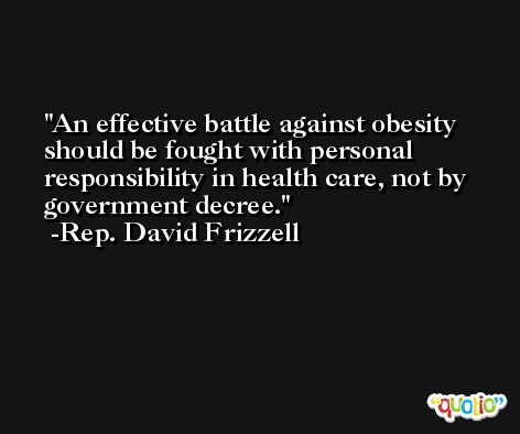 An effective battle against obesity should be fought with personal responsibility in health care, not by government decree. -Rep. David Frizzell