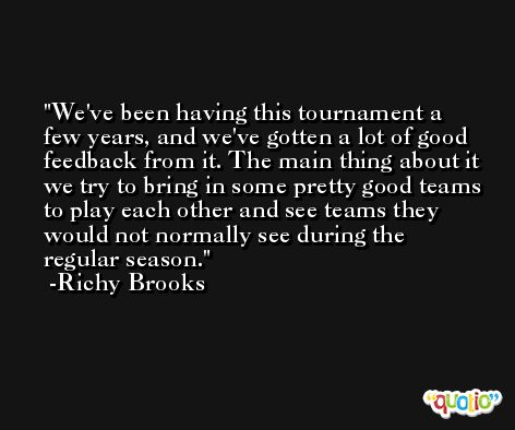 We've been having this tournament a few years, and we've gotten a lot of good feedback from it. The main thing about it we try to bring in some pretty good teams to play each other and see teams they would not normally see during the regular season. -Richy Brooks