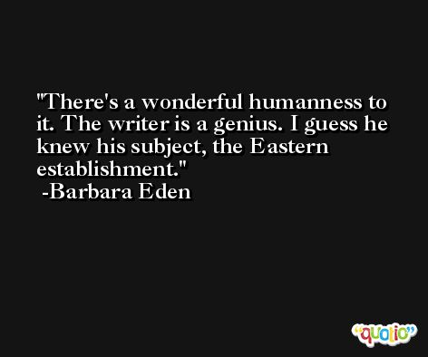 There's a wonderful humanness to it. The writer is a genius. I guess he knew his subject, the Eastern establishment. -Barbara Eden