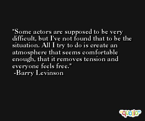 Some actors are supposed to be very difficult, but I've not found that to be the situation. All I try to do is create an atmosphere that seems comfortable enough, that it removes tension and everyone feels free. -Barry Levinson
