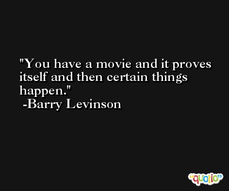 You have a movie and it proves itself and then certain things happen. -Barry Levinson