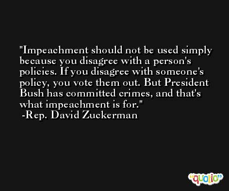 Impeachment should not be used simply because you disagree with a person's policies. If you disagree with someone's policy, you vote them out. But President Bush has committed crimes, and that's what impeachment is for. -Rep. David Zuckerman