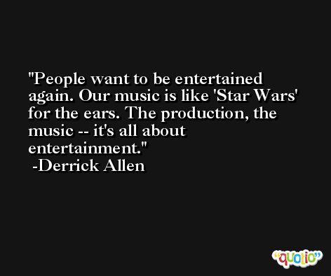 People want to be entertained again. Our music is like 'Star Wars' for the ears. The production, the music -- it's all about entertainment. -Derrick Allen