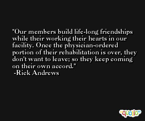 Our members build life-long friendships while their working their hearts in our facility. Once the physician-ordered portion of their rehabilitation is over, they don't want to leave; so they keep coming on their own accord. -Rick Andrews
