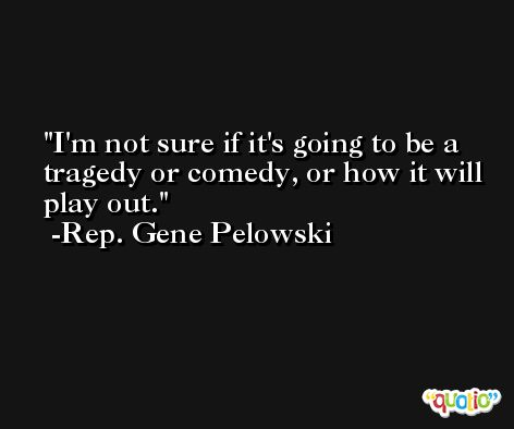 I'm not sure if it's going to be a tragedy or comedy, or how it will play out. -Rep. Gene Pelowski
