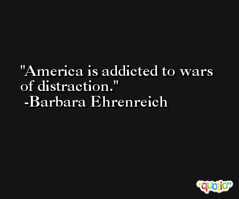 America is addicted to wars of distraction. -Barbara Ehrenreich