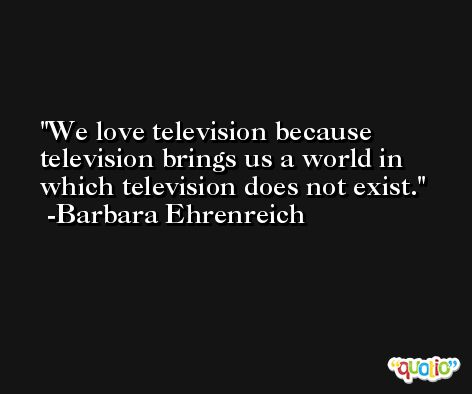 We love television because television brings us a world in which television does not exist. -Barbara Ehrenreich